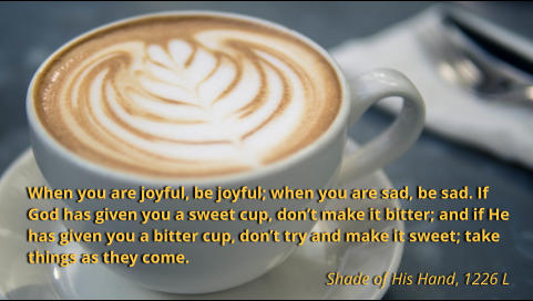 When you are joyful, be joyful; when you are sad, be sad. If God has given you a sweet cup, don't make it bitter; and if He has given you a bitter cup, don't try and make it sweet; take things as they come.   Shade of His Hand, 1226 L